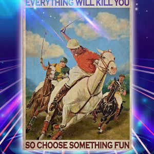 Polo everything will kill you so choose something fun poster